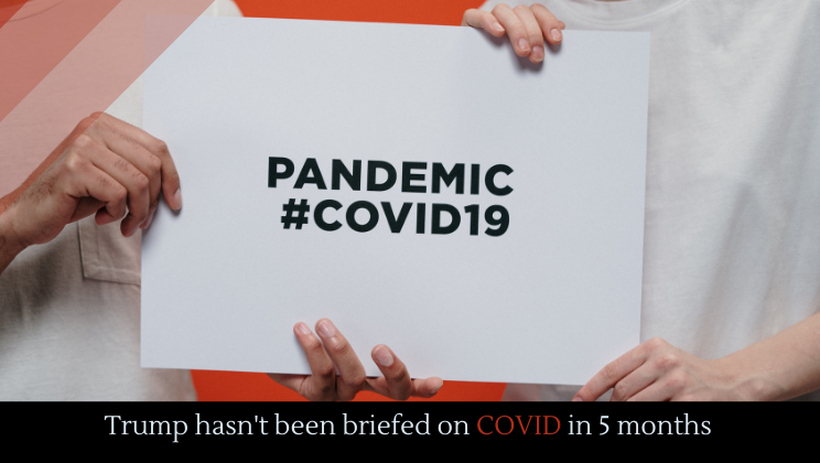 Trump hasn't been briefed on COVID in 5 months